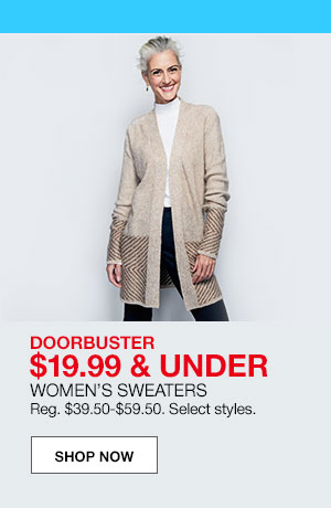 doorbuster $19.99 and under. women's sweaters. Regular $39.50 to $59.50. Select styles.