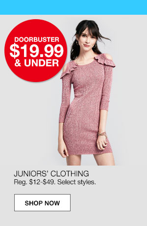 doorbuster $19.99 and under. Juniors' clothing. Regular $12 to $49. Select styles.