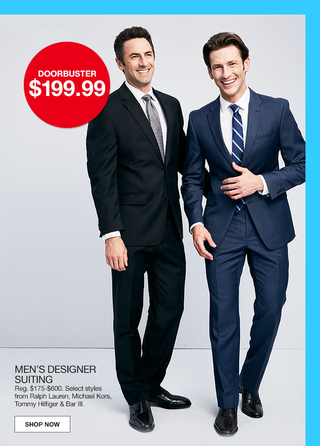 doorbuster $199.99. men's designer suiting. Regular $175 to $600. Select styles from Ralph Lauren, Michael Kors, Tommy Hilfiger and Bar 3.