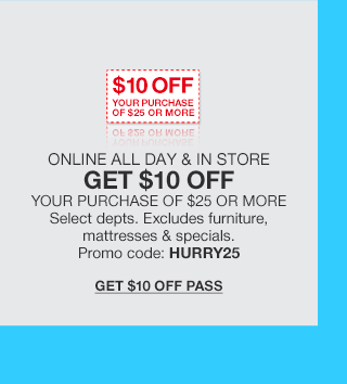 $10 off your purchase of $25 or more. Online and in store all day. Get $10 off your purchase of $25 or more. Select departments. Excludes furniture, mattresses and specials. Promo code HURRY25.