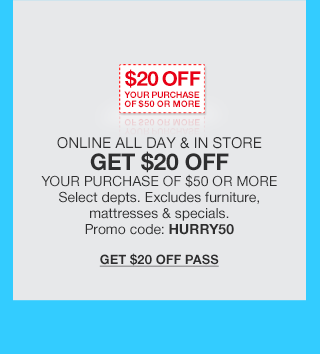 $20 off your purchase of $50 or more. Online and in store all day gat $20 off. Your purchase of $50 or more. Select departments. Excludes furniture, mattresses and specials. Promo code HURRY50.