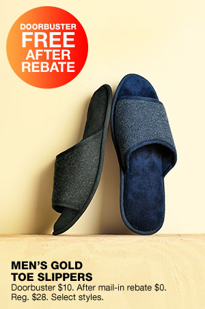 Doorbuster free after rebate. Men's Gold toe slippers. Doorbuster $10. After mail-in rebate $0. Regular $33. Select styles.