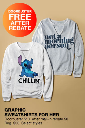 Doorbuster free after rebate. Graphic sweatshirts for her. Doorbuster $10. After mail-in rebate $0. Regular $30. Select styles.