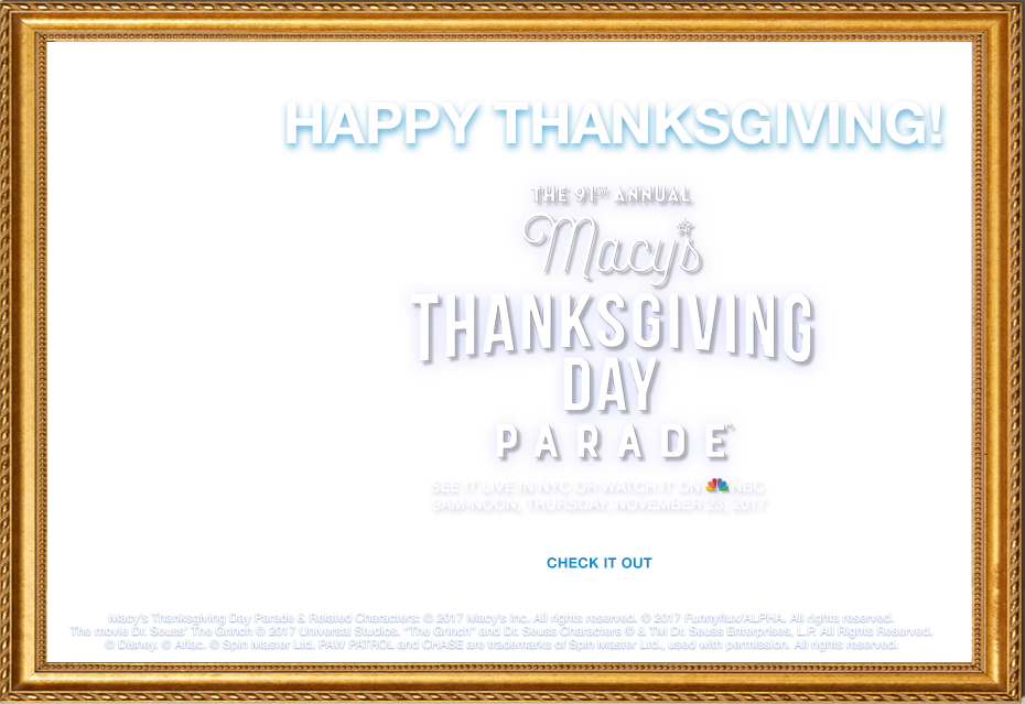 Happy Thanksgiving! The 91st annual Macy's Thanksgiving Day Parade. See it live in New York City or watch it on NBC. Nine AM until Noon, Thursday, November twenty third, two thousand seventeen. Macy's thanksgiving day parade and related characters: copyright 2017 Macy's Inc. All rights reserved. Copyright 2017 Funnyflux/ALPHA. All rights reserved. The movie Dr. Seuss' The Grinch copyright 2017 Universal Studios. The Grinch and Dr. Seuss Characters copyright 2017 and Trademark Dr. Seuss Enterprises, L.P. All rights reserved. Copyright Disney. Copyright SPin Master Ltd. PAW PATROL and CHASE are trademarks of Spin Master Ltd., used with permission. All rights reserved.