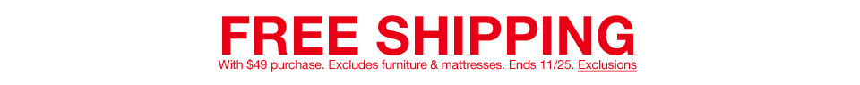 Free shipping with 49 dollar purchase. Excludes furniture and mattresses. Ends November 25