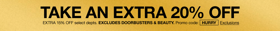 Take an extra 20 percent off. Extra 15 percent off selected departments. Excludes doorbusters and beauty. Promo code hurry.