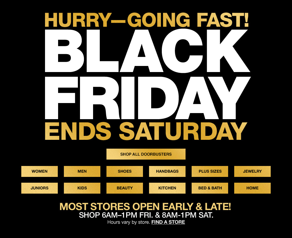 Hurry going fast. Black friday ends saturday. Most stores open early and late. Shop 6 am to 1 pm friday and 8 am to 1 pm saturday. Hours vary by store.