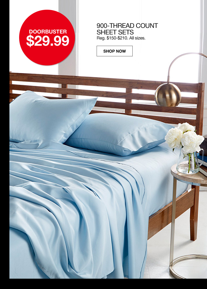 doorbuster $29.99. 900 thread count sheet sets. Regular $150 to $210. All sizes.
