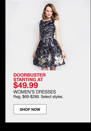 doorbuster starting at $49.99 women's dresses. Regular $69 to $289. Select styles.