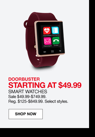 doorbuster starting at $49.99. Smart watches. Sale $49.99 to $749.99. Regular $125 to $849.99. Select styles.