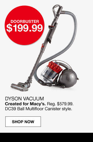 doorbuster $199.99. Dyson vacuum. created for macy's. Regular $579.99. DC39 Ball Multifloor Canister style.