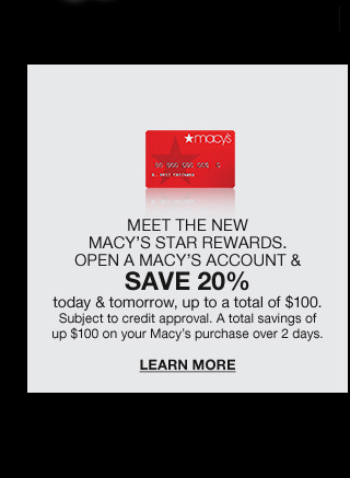 Meet the new macys star rewards. Open a macys account and save 20 percent today and tomorrow, up to a total of 100 dollars. Subject to credit approval. A total savings of up to 100 dollars on your macys purchase over 2 days.