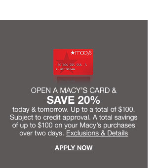 open a macy's card and save 20% today and tomorrow. up to a total of $100. subject to credit approval. a total savings of up to $100 on your macy's purchases over two days. exclusions and details. apply now.