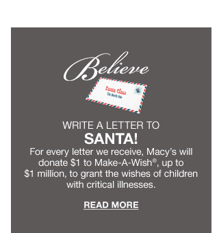 believe. write a letter to santa. for every letter we receive, macy's will donate $1 to make-a-wish, up to $1 million, to grant the wishes of children with critical illnesses. read more.