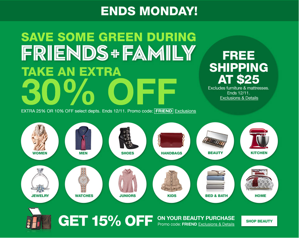 Ends Monday! Save some green during friends and family. Take an extra 30% off. Extra 25% or 10% off select departments. Ends December 11. Promo code is FRIEND. Free shipping at dollar 25. Excludes furniture and mattresses. Ends December 11. Get 15% off on your beauty purchase. Promo code is FRIEND.