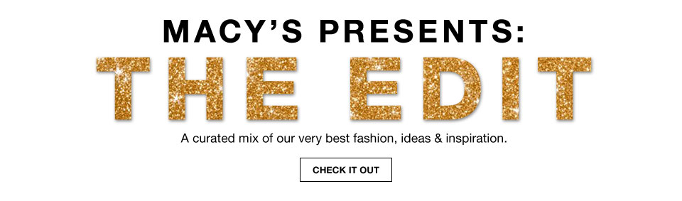 Macy's presents the edit. A curated mix of our very best fashion, ideas and inspiration.