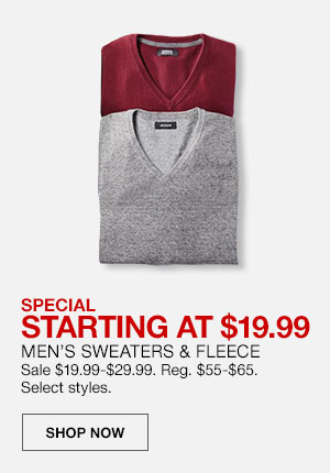 Special, starting at 19 dollars 99 cents. Men's Sweaters and Fleece. Sale 19 dollars 99 cents to 29 dollars 99 cents. Regularly 55 dollars to 65 dollars. Select styles. Shop Now