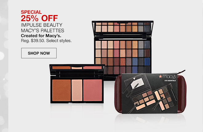 Special, 25 percent off. Impulse Beauty Macy's Palettes. Created for Macy's. Regularly 39 dollars 50 cents. Select styles. Shop Now
