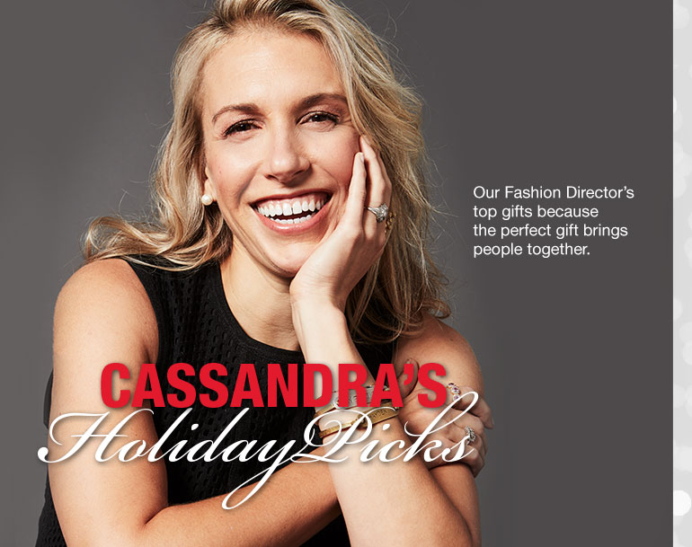 Cassandra's Holiday Picks. Our Fashion Director's top gifts because the perfect gift brings people together.