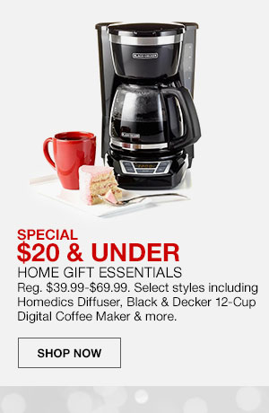 Special, 20 dollars and under. Home Gift Essentials, Regularly 39 dollars 99 cents to 69 dollars 99 cents. Select styles including Homedics Diffuser, Black and Decker 12 Cup Digital Coffee Maker and more. Shop Now