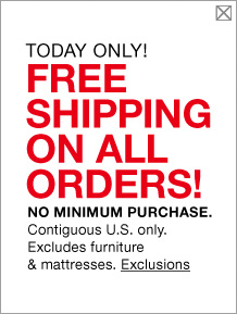 today only! free shipping on all orders! no minimum purchase. contiguous united states only! excludes furniture and mattresses.