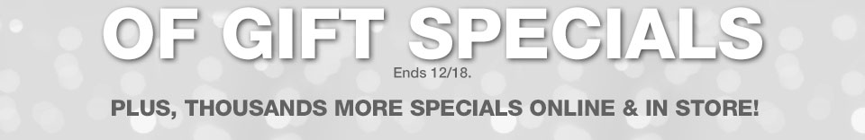 of gift specials. Ends December 18. Plus, thousands more specials online and in store!