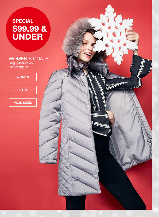 Special, 99 dollars 99 cents and under. Women's Coats. Regularly 150 dollars to 245 dollars. Select styles.