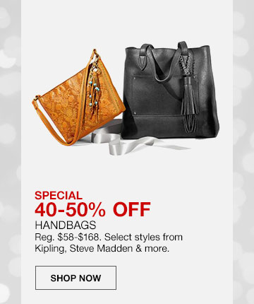 Special, 40 to 50 percent off handbags. Regularly 58 dollars to 168 dollars. Select styles from Kipling, Steve Madden and more. Shop Now
