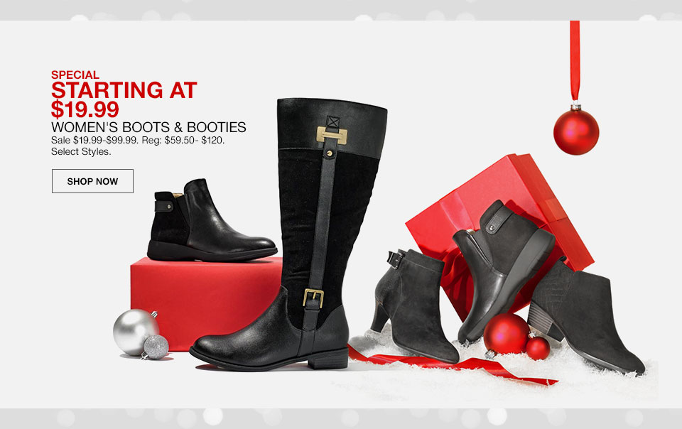 Special, starting at 19 dollars 99 cents. Women's Boots and Booties. Sale 19 dollars 99 cents to 99 dollars 99 cents. Regularly 59 dollars 50 cents to 120 dollars. Select Styles. Shop Now