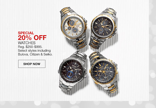 Special, 20 percent off. Watches. Regularly 250 dollars to 995 dollars. Select styles including Bulova, Citizen and Seiko. Shop Now