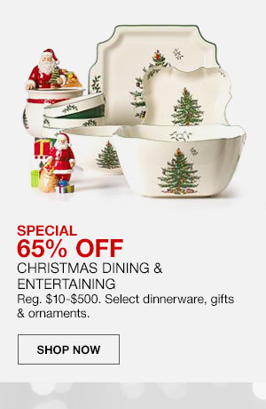 Special, 65 percent off Christmas Dining and Entertaining. Regularly 10 dollars to 500 dollars. Select dinnerware, gifts and ornaments. Shop Now