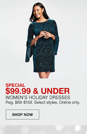 Special, 99 dollars 99 cents and under. Women's Holiday Dresses. Regularly 69 dollars to 159 dollars. Select styles. Online only. Shop Now