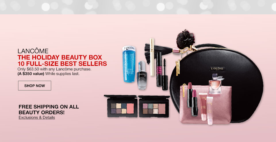 Lancome, The Holiday Beauty Box. 10 full size best sellers. Only 63 dollars 50 cents with any Lancome purchase. A 350 dollar value. While supplies last. Shop Now. Free shipping on all beauty orders! Exclusions and Details