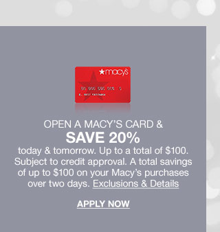 Open a Macy's Card and save 20 percent today and tomorrow. Up to a total of 100 dollars. Subject to credit approval. A total savings of up to 100 dollars on your Macy's purchases over two days. Exclusions and Details. Apply Now