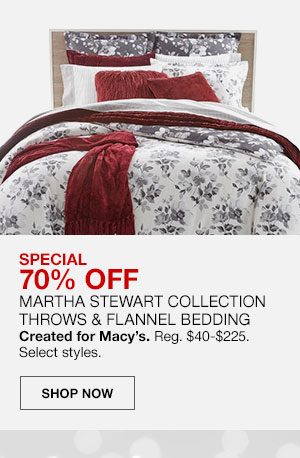Special, 70 percent off Martha Stewart Collection Throws and Flannel Bedding. Created for Macy's. Regularly 40 dollars to 225 dollars. Select styles. Shop Now