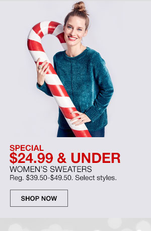 Special, 24 dollars 99 cents and under. Women's Sweaters. Regularly 39 dollars 50 cents to 49 dollars 50 cents. Select styles. Shop Now