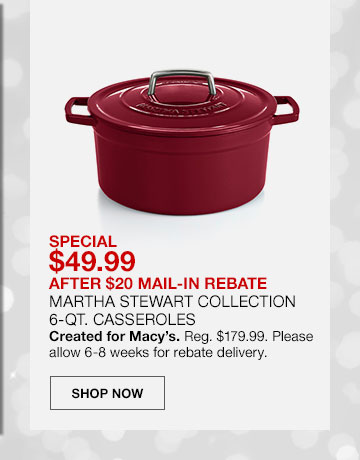 Special, 49 dollars 99 cents after 20 dollar mail in rebate. Martha Stewart Collection 6 quart Casseroles. Created for Macy's. Regularly 179 dollars 99 cents. Please allow 6 to 8 weeks for rebate delivery. Shop Now