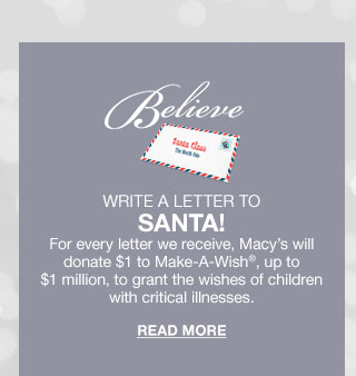 Believe. Write a letter to Santa! For every letter we receive, Macy's will donate 1 dollar to Make A Wish, up to 1 million dollars, to grant the wishes of children with critical illnesses. Read More