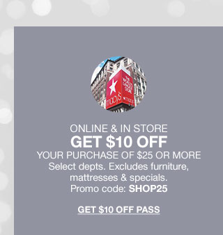 Online and In Store. Get 10 dollars off your purchase of 25 dollars or more. Select departments. Excludes furniture, mattresses and specials. Promo code SHOP25. Get 10 dollars off pass