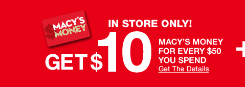 In Store Only. Get 10 dollars Macy's Money for every 50 dollars you spend. Get The Details