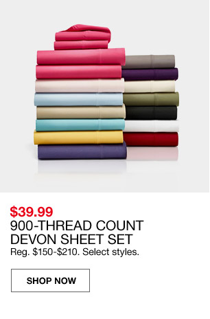 $39.99 900 thread count devon sheet set. regular $150 to $210. select styles.