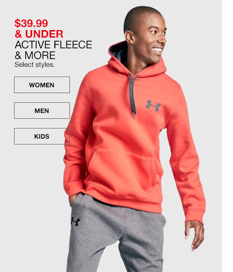 $39.99 and under active fleece and more. select styles.