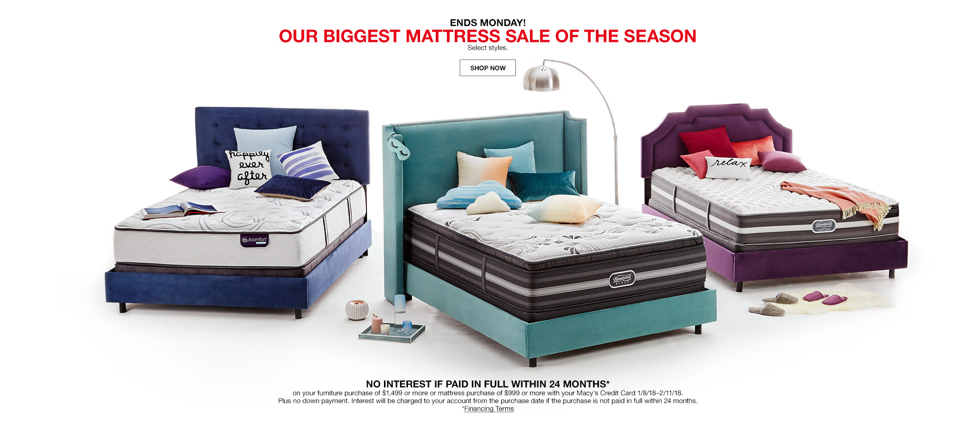 ends monday! our biggest mattress sale of the season. select styles. no interest if paid in full within 24 months on your furniture purchase of $1499 or more or mattress purchases of $999 or more with your macys credit card january 8th to february 11th 2018. plus no down payment. interest will be charged to your account from the purchase date if th	e purchase is not paid in full within 24 months.