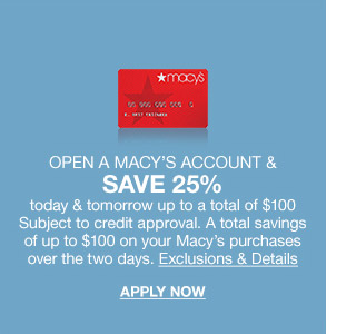 open a macys account and save 25 percent today and tomorrow up to a total of $100 subject to credit approval. a total savings of up to $100 on your macys purchases over the two days.