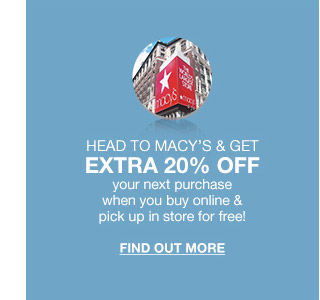 head to macys and get extra 20 percent off your next purchase when you buy online and pick up in store for free!