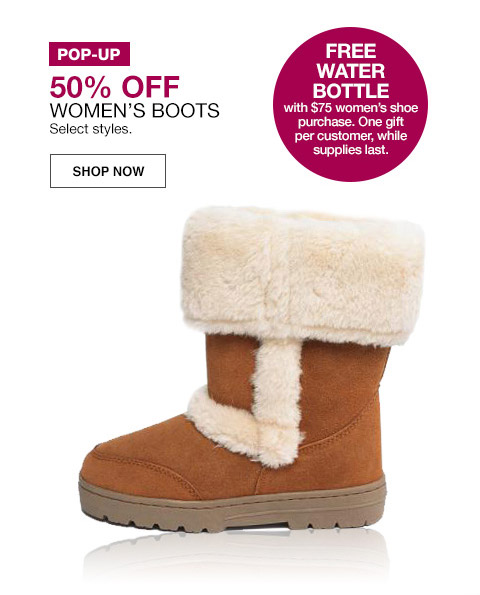 pop-up 50 percent off womens boots. select styles. free water bottle with $75 womens shoe purchase. one gift per customer, while supplies last.