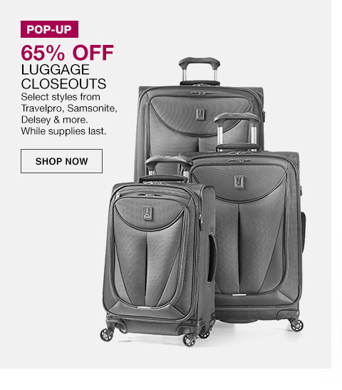 pop-up 65 percent off luggage closeouts. select styles from travelpro, samsonite, delsey and more. while supplies last.