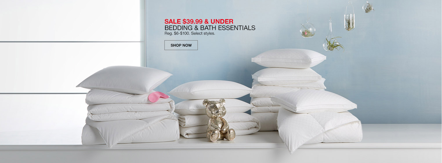sale $39.99 and under bedding and bath essentials. regular $6 to $100. select styles.