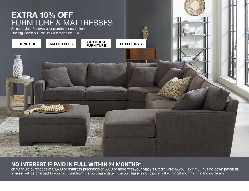 extra 10 percent off furniture and mattresses. select styles. reserve your purchase now before the big home and furniture sale starts on january 31st. no interest if paid in full within 24 months on your furniture purchase of $1499 or more or mattress purchases of $999 or more with your macys credit card january 8th to february 11th 2018. plus no down payment. interest will be charged to your account from the purchase date if the purchase is not paid in full within 24 months.