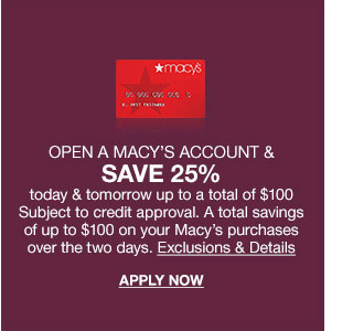 open a macy's account and save 25 percent today and tomorrow up to a total of 100 dollars. subject to credit approval. a total savings of up to 100 dollars on your macy's purchases over two days.